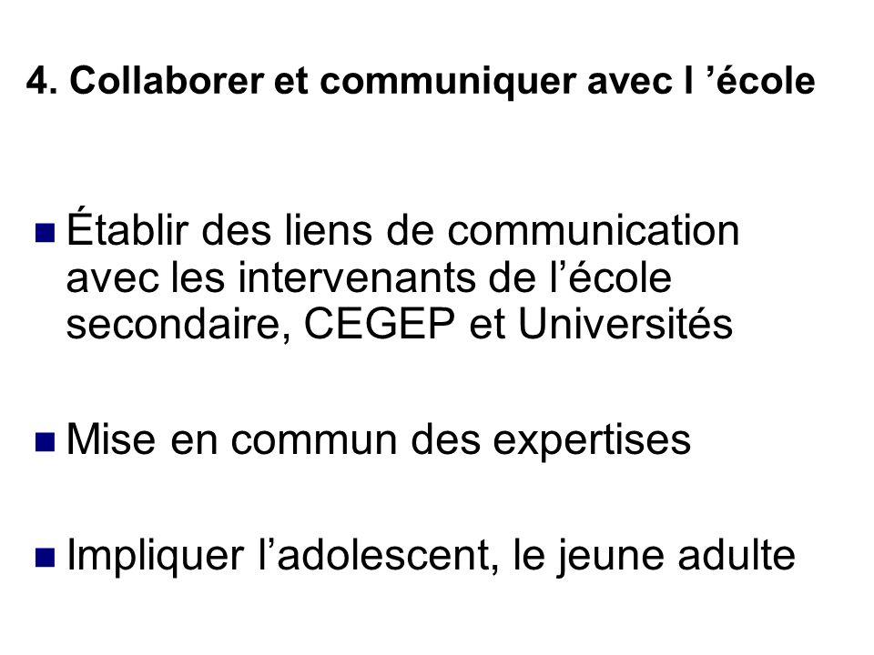 4. Collaborer et communiquer avec l école Établir des liens de communication avec les intervenants de lécole secondaire, CEGEP et Universités Mise en