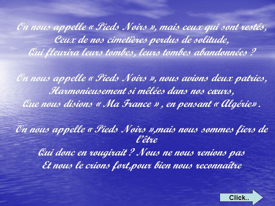 On nous appelle « Pieds Noirs », mon frère te souviens-tu Du bruyant Bab-el-Oued, D El-Biard sur sa colline, Des plages d Oranie, du glas d Orléansville .