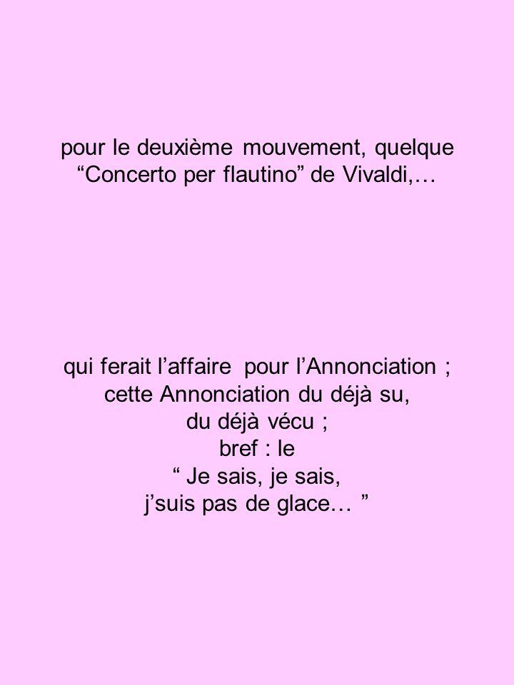pour le deuxième mouvement, quelque Concerto per flautino de Vivaldi,… qui ferait laffaire pour lAnnonciation ; cette Annonciation du déjà su, du déjà vécu ; bref : le Je sais, je sais, jsuis pas de glace…