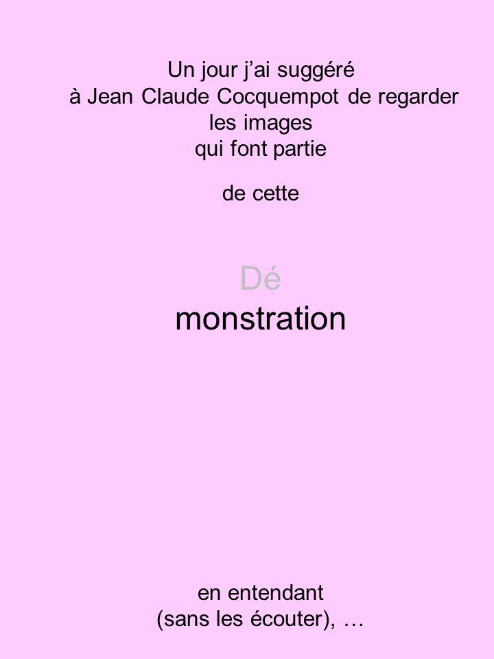 Un jour jai suggéré à Jean Claude Cocquempot de regarder les images qui font partie de cette Dé monstration en entendant (sans les écouter), …