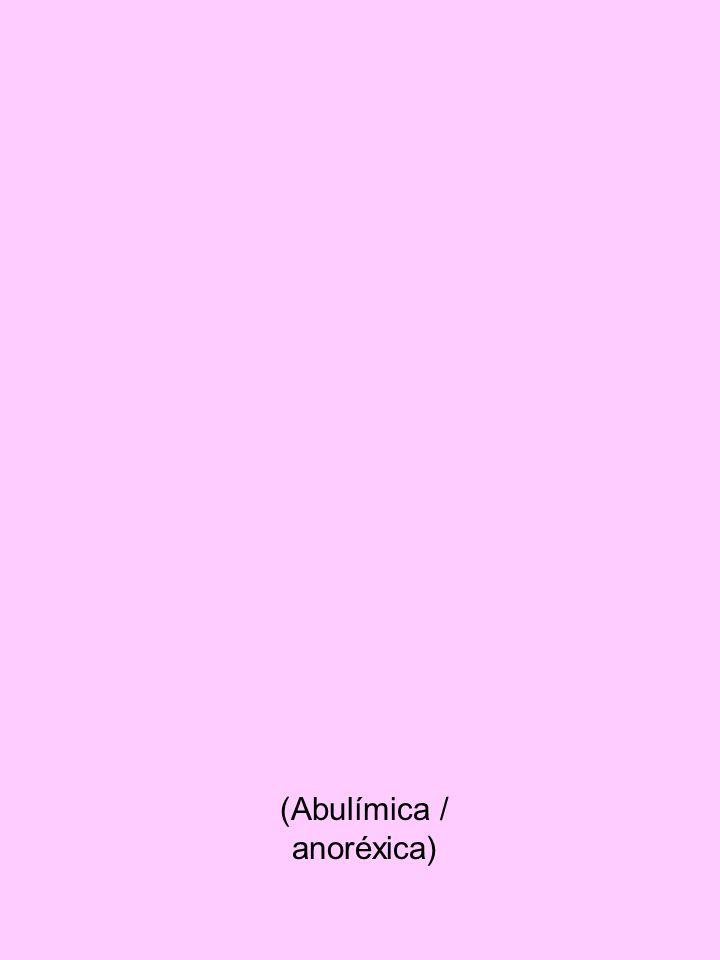 (Abulímica / anoréxica)