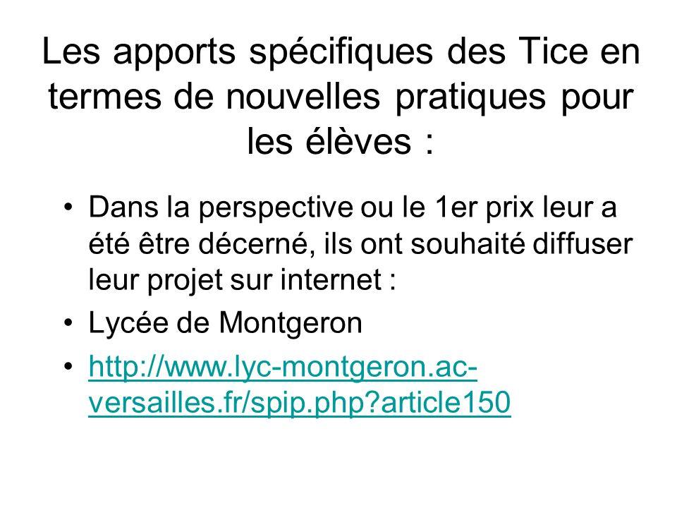 Les apports spécifiques des Tice en termes de nouvelles pratiques pour les élèves : Dans la perspective ou le 1er prix leur a été être décerné, ils ont souhaité diffuser leur projet sur internet : Lycée de Montgeron http://www.lyc-montgeron.ac- versailles.fr/spip.php article150http://www.lyc-montgeron.ac- versailles.fr/spip.php article150