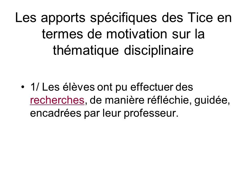 Les apports spécifiques des Tice en termes de motivation sur la thématique disciplinaire 1/ Les élèves ont pu effectuer des recherches, de manière réfléchie, guidée, encadrées par leur professeur.
