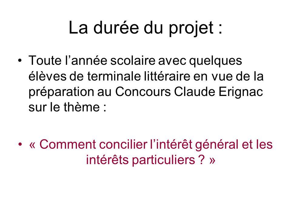 La durée du projet : Toute lannée scolaire avec quelques élèves de terminale littéraire en vue de la préparation au Concours Claude Erignac sur le thème : « Comment concilier lintérêt général et les intérêts particuliers .