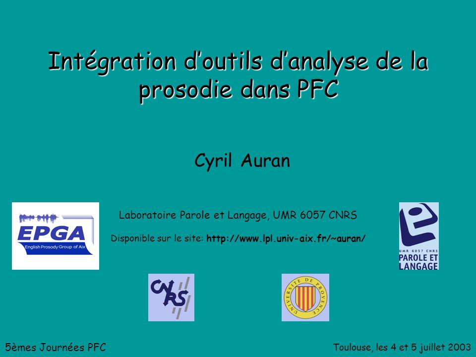 Toulouse, les 4 et 5 juillet 2003 Intégration doutils danalyse de la prosodie dans PFC Cyril Auran Laboratoire Parole et Langage, UMR 6057 CNRS 5èmes Journées PFC Disponible sur le site: http://www.lpl.univ-aix.fr/~auran/