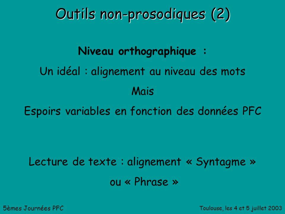 Toulouse, les 4 et 5 juillet 2003 Outils non-prosodiques (2) Niveau orthographique : Un idéal : alignement au niveau des mots Mais Espoirs variables en fonction des données PFC 5èmes Journées PFC Lecture de texte : alignement « Syntagme » ou « Phrase »