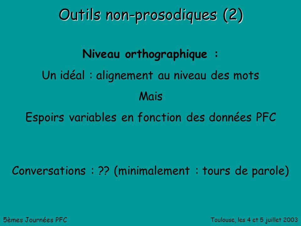 Toulouse, les 4 et 5 juillet 2003 Outils non-prosodiques (2) Niveau orthographique : Un idéal : alignement au niveau des mots Mais Espoirs variables en fonction des données PFC 5èmes Journées PFC Conversations : .