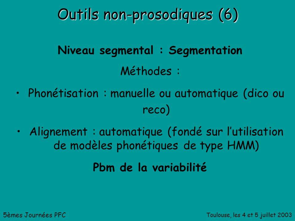 Toulouse, les 4 et 5 juillet 2003 Outils non-prosodiques (6) Niveau segmental : Segmentation Méthodes : Phonétisation : manuelle ou automatique (dico ou reco) Alignement : automatique (fondé sur lutilisation de modèles phonétiques de type HMM) Pbm de la variabilité 5èmes Journées PFC