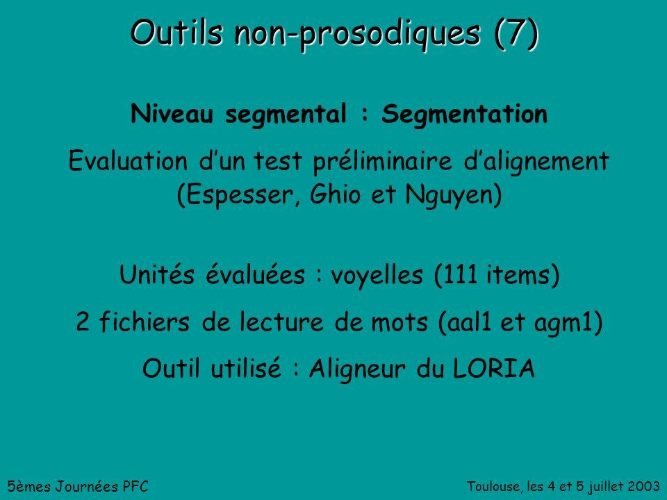 Toulouse, les 4 et 5 juillet 2003 Outils non-prosodiques (7) Niveau segmental : Segmentation Evaluation dun test préliminaire dalignement (Espesser, Ghio et Nguyen) 5èmes Journées PFC Unités évaluées : voyelles (111 items) 2 fichiers de lecture de mots (aal1 et agm1) Outil utilisé : Aligneur du LORIA