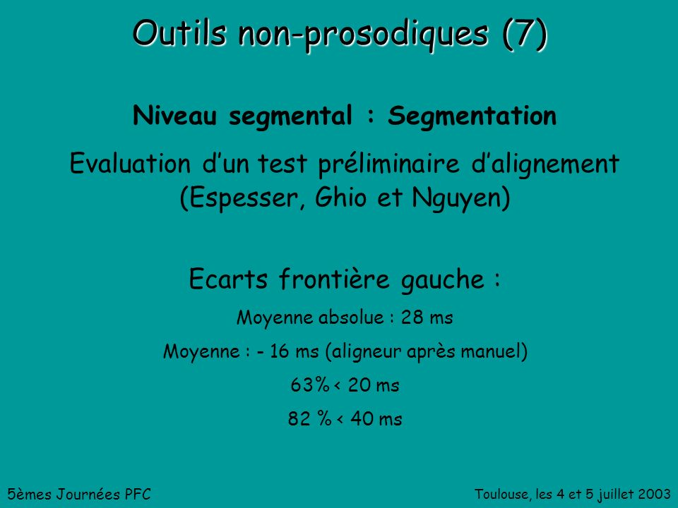 Toulouse, les 4 et 5 juillet 2003 Outils non-prosodiques (7) Niveau segmental : Segmentation Evaluation dun test préliminaire dalignement (Espesser, Ghio et Nguyen) 5èmes Journées PFC Ecarts frontière gauche : Moyenne absolue : 28 ms Moyenne : - 16 ms (aligneur après manuel) 63% < 20 ms 82 % < 40 ms