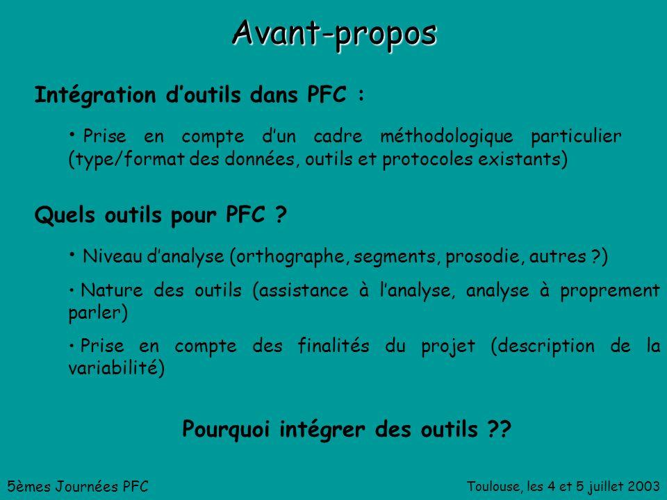 Toulouse, les 4 et 5 juillet 2003 Avant-propos Intégration doutils dans PFC : Prise en compte dun cadre méthodologique particulier (type/format des données, outils et protocoles existants) 5èmes Journées PFC Quels outils pour PFC .