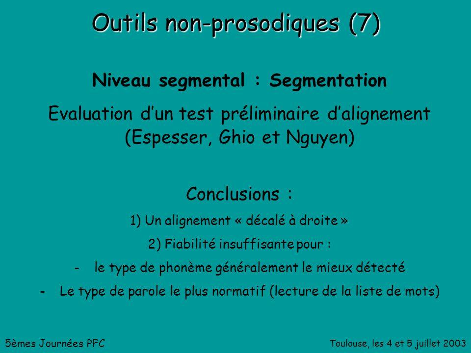 Toulouse, les 4 et 5 juillet 2003 Outils non-prosodiques (7) Niveau segmental : Segmentation Evaluation dun test préliminaire dalignement (Espesser, Ghio et Nguyen) 5èmes Journées PFC Conclusions : 1) Un alignement « décalé à droite » 2) Fiabilité insuffisante pour : -le type de phonème généralement le mieux détecté -Le type de parole le plus normatif (lecture de la liste de mots)