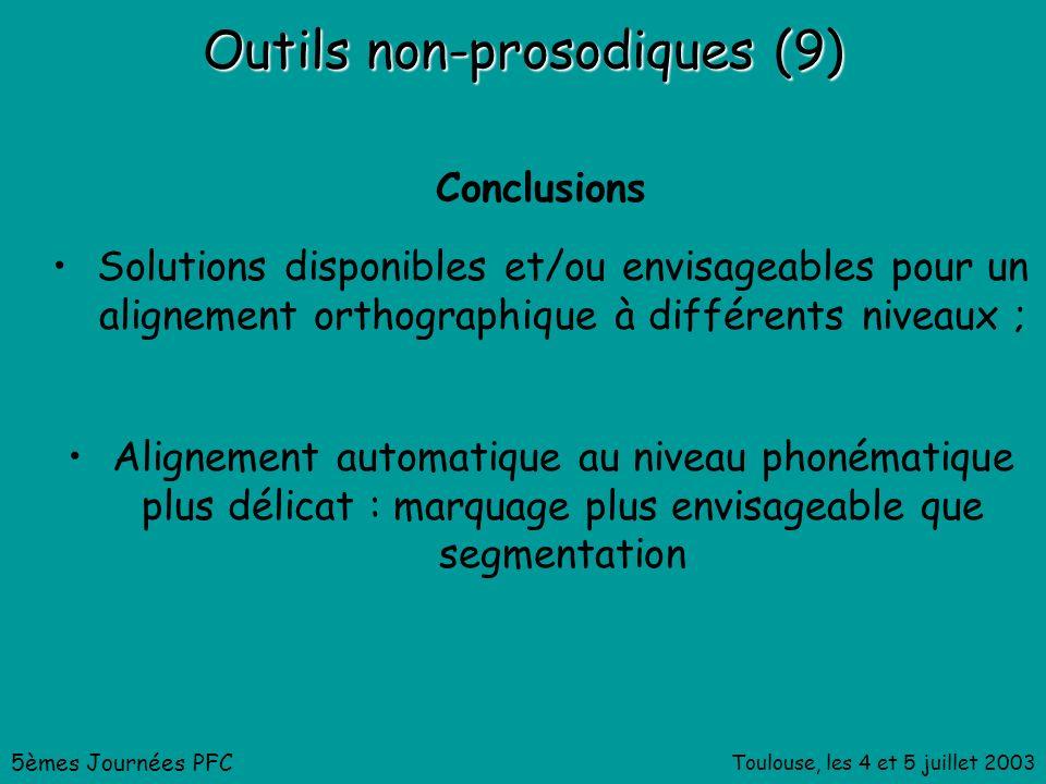 Toulouse, les 4 et 5 juillet 2003 Outils non-prosodiques (9) Conclusions Solutions disponibles et/ou envisageables pour un alignement orthographique à différents niveaux ; Alignement automatique au niveau phonématique plus délicat : marquage plus envisageable que segmentation 5èmes Journées PFC