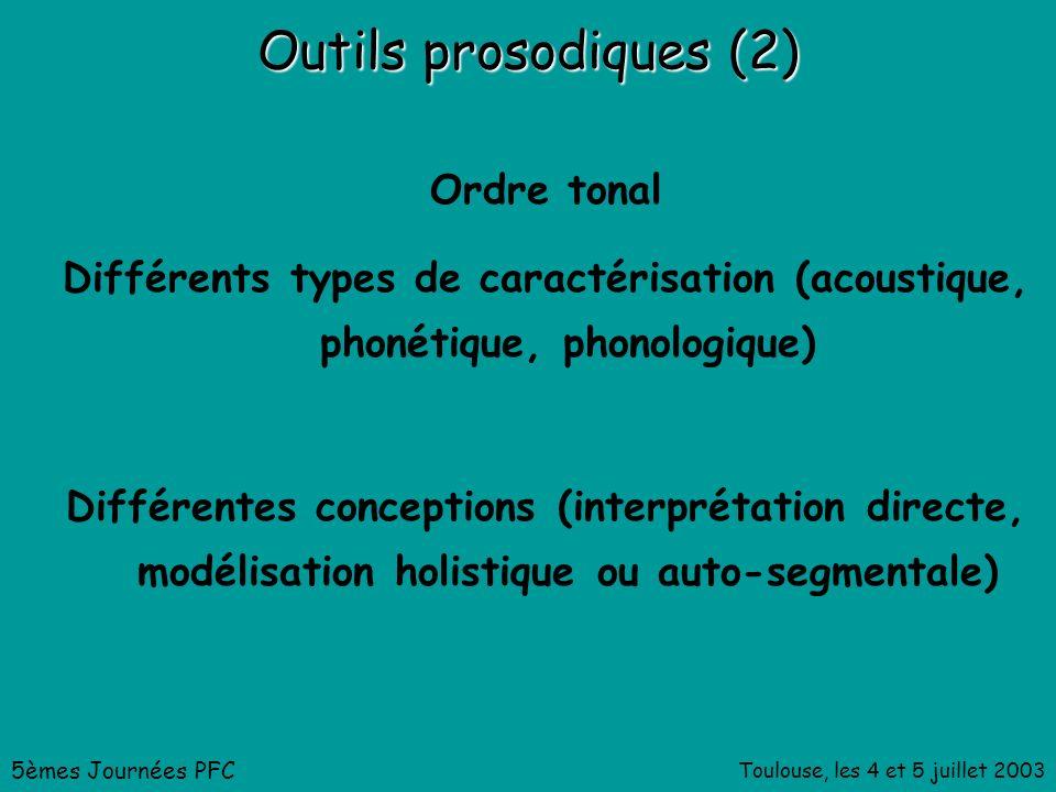 Toulouse, les 4 et 5 juillet 2003 Outils prosodiques (2) Ordre tonal Différents types de caractérisation (acoustique, phonétique, phonologique) Différentes conceptions (interprétation directe, modélisation holistique ou auto-segmentale) 5èmes Journées PFC