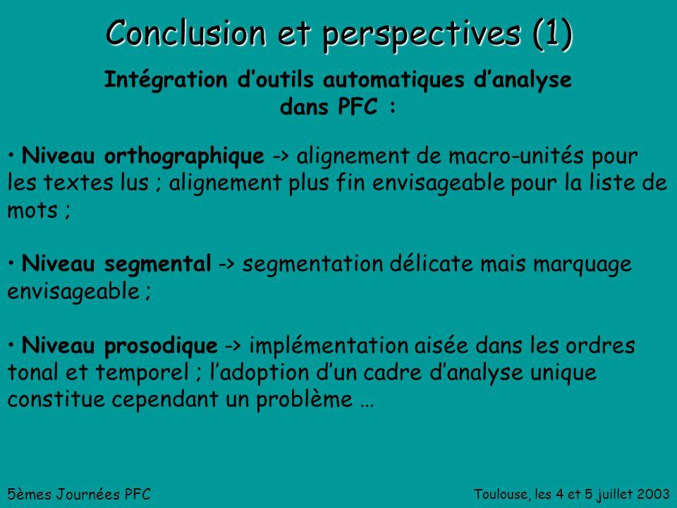 Toulouse, les 4 et 5 juillet 2003 Conclusion et perspectives (1) 5èmes Journées PFC Intégration doutils automatiques danalyse dans PFC : Niveau orthographique -> alignement de macro-unités pour les textes lus ; alignement plus fin envisageable pour la liste de mots ; Niveau segmental -> segmentation délicate mais marquage envisageable ; Niveau prosodique -> implémentation aisée dans les ordres tonal et temporel ; ladoption dun cadre danalyse unique constitue cependant un problème …