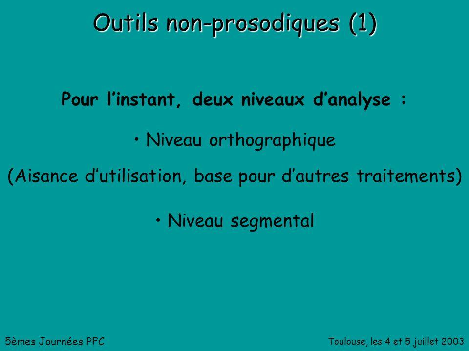Toulouse, les 4 et 5 juillet 2003 Outils non-prosodiques (1) Pour linstant, deux niveaux danalyse : Niveau orthographique (Aisance dutilisation, base pour dautres traitements) Niveau segmental 5èmes Journées PFC