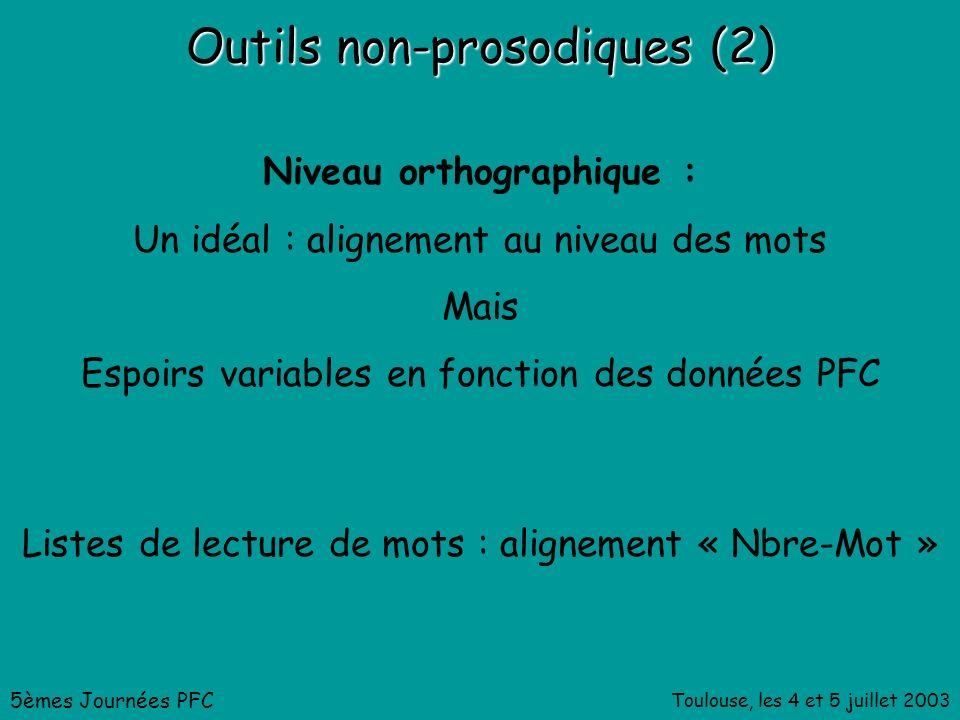 Toulouse, les 4 et 5 juillet 2003 Outils non-prosodiques (2) Niveau orthographique : Un idéal : alignement au niveau des mots Mais Espoirs variables en fonction des données PFC 5èmes Journées PFC Listes de lecture de mots : alignement « Nbre-Mot »