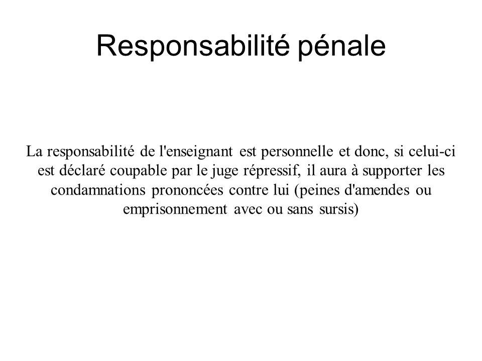Responsabilité pénale La responsabilité de l'enseignant est personnelle et donc, si celui-ci est déclaré coupable par le juge répressif, il aura à sup
