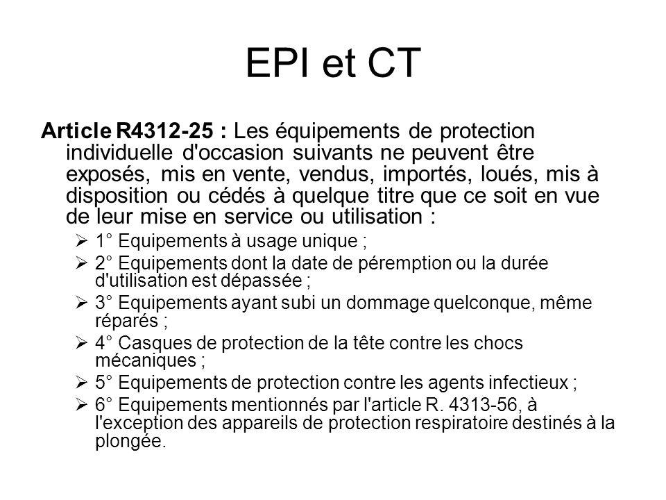 EPI et CT Article R4312-25 : Les équipements de protection individuelle d'occasion suivants ne peuvent être exposés, mis en vente, vendus, importés, l