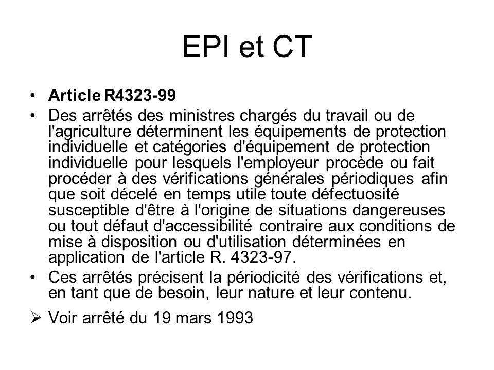 EPI et CT Article R4323-99 Des arrêtés des ministres chargés du travail ou de l'agriculture déterminent les équipements de protection individuelle et