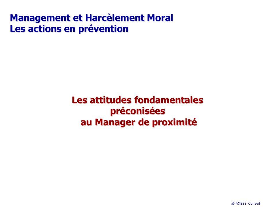 ® AXESS Conseil Management et Harcèlement Moral Les actions en prévention Les attitudes fondamentales préconisées au Manager de proximité