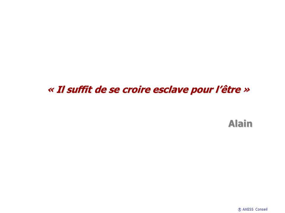 ® AXESS Conseil « Il suffit de se croire esclave pour lêtre » Alain Alain