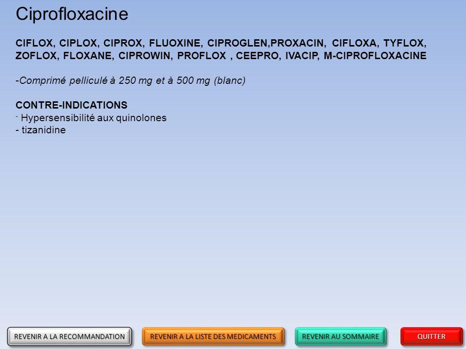 REVENIR AU SOMMAIRE REVENIR AU SOMMAIRE REVENIR AU SOMMAIRE REVENIR AU SOMMAIRE QUITTER Ciprofloxacine CIFLOX, CIPLOX, CIPROX, FLUOXINE, CIPROGLEN,PRO