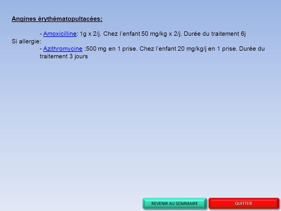 REVENIR AU SOMMAIRE REVENIR AU SOMMAIRE REVENIR AU SOMMAIRE REVENIR AU SOMMAIRE QUITTER Angines érythématopultacées: - Amoxicilline: 1g x 2/j. Chez le