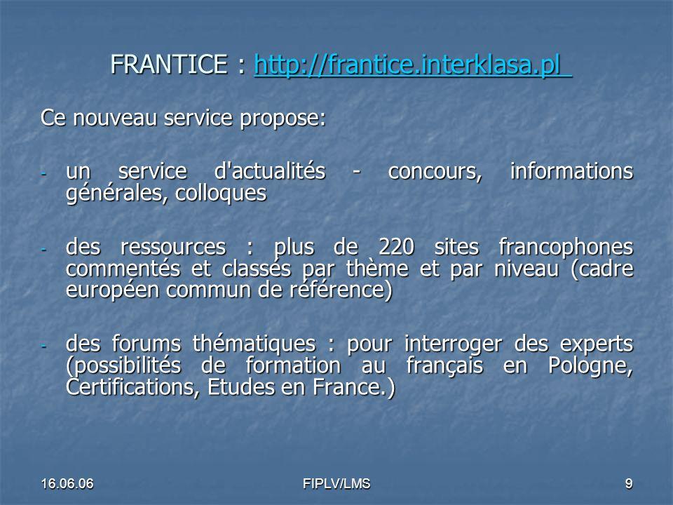 16.06.06FIPLV/LMS8 FRANTICE : http://frantice.interklasa.pl FRANTICE : http://frantice.interklasa.pl http://frantice.interklasa.pl - un site en polonais de ressources pour l enseignement du français, hébergé sur le portail éducatif Interkl@sa FRANTICE est le fruit d une collaboration étroite entre Interkl@sa, le CODN, (centre national de formation continue des enseignants) et l Ambassade de France en Pologne (service de la coopération éducative).