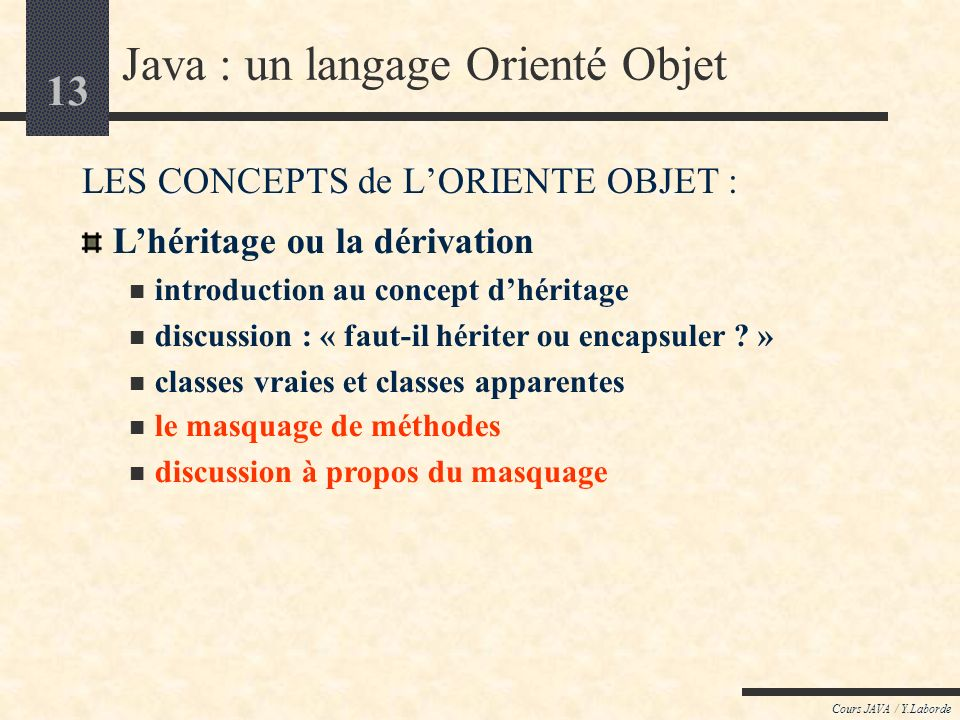 13 Cours JAVA / Y.Laborde Java : un langage Orienté Objet LES CONCEPTS de LORIENTE OBJET : Lhéritage ou la dérivation introduction au concept dhéritage discussion : « faut-il hériter ou encapsuler .