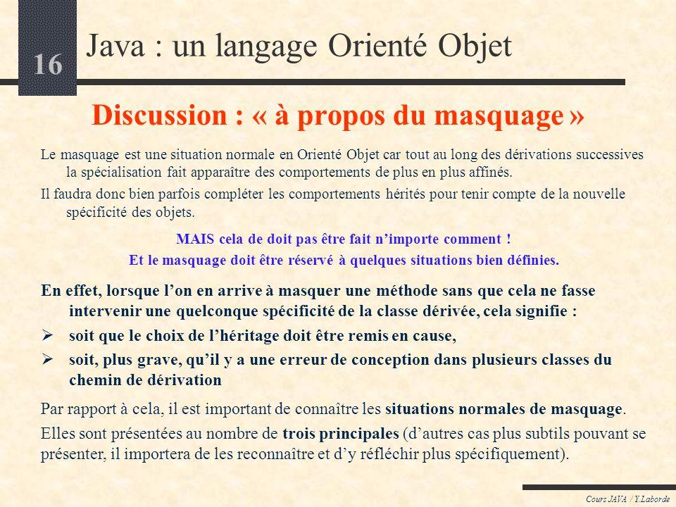 16 Cours JAVA / Y.Laborde Java : un langage Orienté Objet Discussion : « à propos du masquage » Le masquage est une situation normale en Orienté Objet