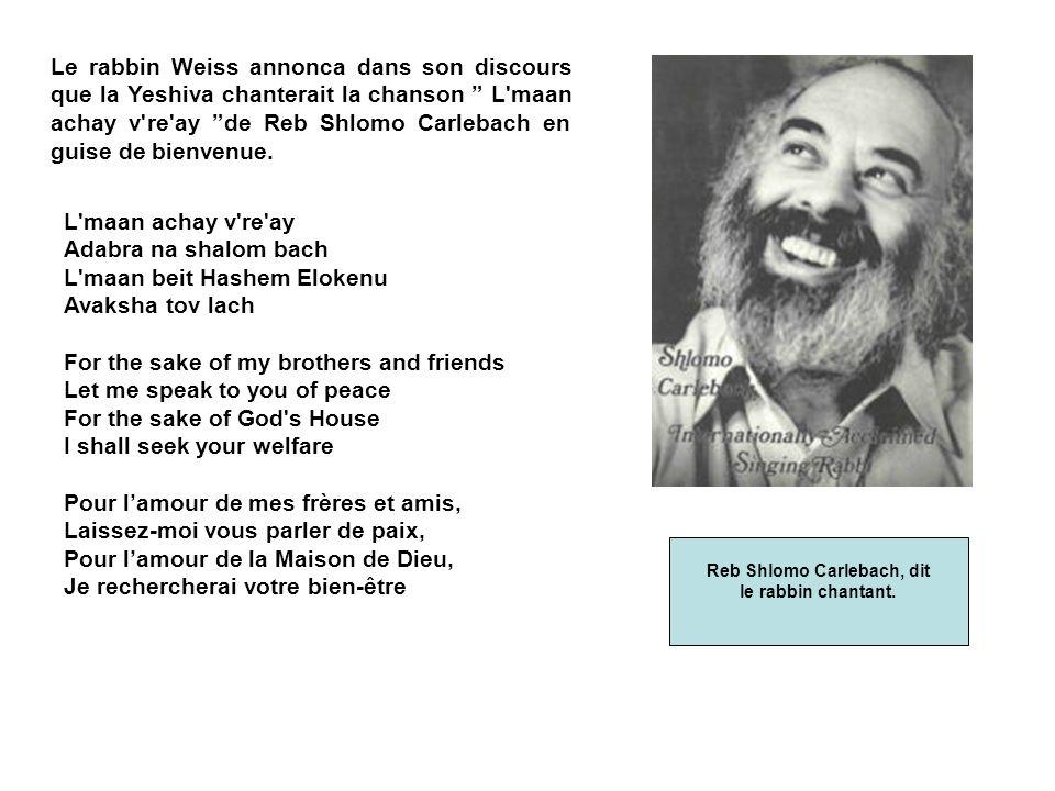 Le rabbin Weiss annonca dans son discours que la Yeshiva chanterait la chanson L maan achay v re ay de Reb Shlomo Carlebach en guise de bienvenue.