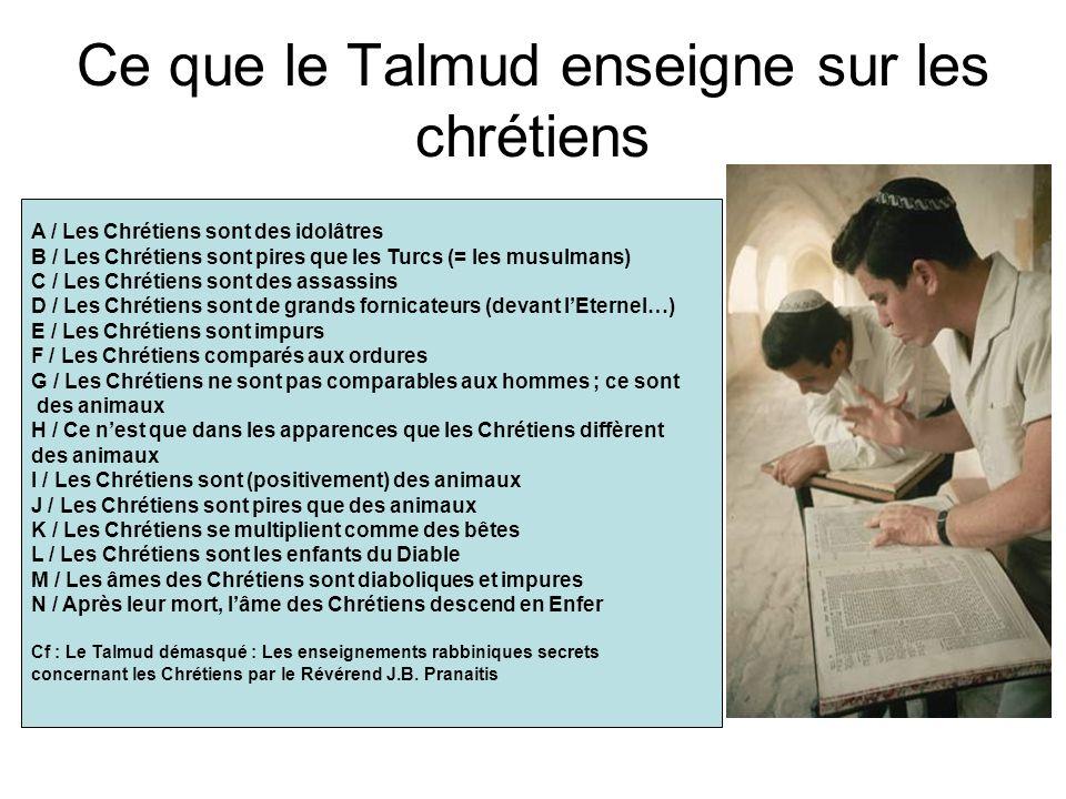 Ce que le Talmud enseigne sur les chrétiens A / Les Chrétiens sont des idolâtres B / Les Chrétiens sont pires que les Turcs (= les musulmans) C / Les Chrétiens sont des assassins D / Les Chrétiens sont de grands fornicateurs (devant lEternel…) E / Les Chrétiens sont impurs F / Les Chrétiens comparés aux ordures G / Les Chrétiens ne sont pas comparables aux hommes ; ce sont des animaux H / Ce nest que dans les apparences que les Chrétiens diffèrent des animaux I / Les Chrétiens sont (positivement) des animaux J / Les Chrétiens sont pires que des animaux K / Les Chrétiens se multiplient comme des bêtes L / Les Chrétiens sont les enfants du Diable M / Les âmes des Chrétiens sont diaboliques et impures N / Après leur mort, lâme des Chrétiens descend en Enfer Cf : Le Talmud démasqué : Les enseignements rabbiniques secrets concernant les Chrétiens par le Révérend J.B.