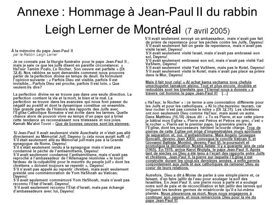 Annexe : Hommage à Jean-Paul II du rabbin Leigh Lerner de Montréal (7 avril 2005) À la mémoire du pape Jean-Paul II par le Rabbin Leigh Lerner Je ne connais pas la liturgie funéraire pour le pape Jean-Paul II, mais je sais ce que les juifs disent en pareille circonstance: « HaTsur Tamim Poalo, Le Rocher, Son oeuvre est parfaite » (Dt 32,4).