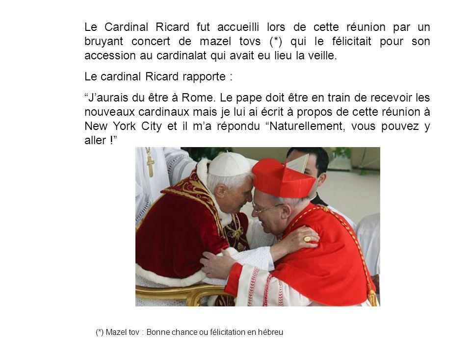 Le Cardinal Ricard fut accueilli lors de cette réunion par un bruyant concert de mazel tovs (*) qui le félicitait pour son accession au cardinalat qui avait eu lieu la veille.