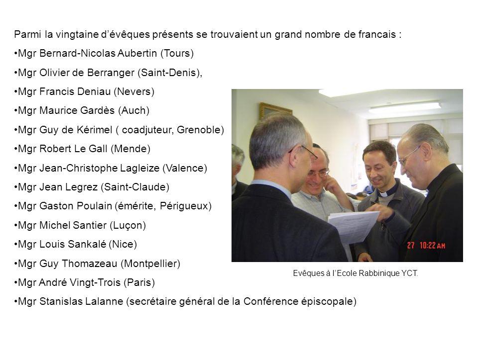 Parmi la vingtaine dévêques présents se trouvaient un grand nombre de francais : Mgr Bernard-Nicolas Aubertin (Tours) Mgr Olivier de Berranger (Saint-Denis), Mgr Francis Deniau (Nevers) Mgr Maurice Gardès (Auch) Mgr Guy de Kérimel ( coadjuteur, Grenoble) Mgr Robert Le Gall (Mende) Mgr Jean-Christophe Lagleize (Valence) Mgr Jean Legrez (Saint-Claude) Mgr Gaston Poulain (émérite, Périgueux) Mgr Michel Santier (Luçon) Mgr Louis Sankalé (Nice) Mgr Guy Thomazeau (Montpellier) Mgr André Vingt-Trois (Paris) Mgr Stanislas Lalanne (secrétaire général de la Conférence épiscopale) Evêques à lEcole Rabbinique YCT.