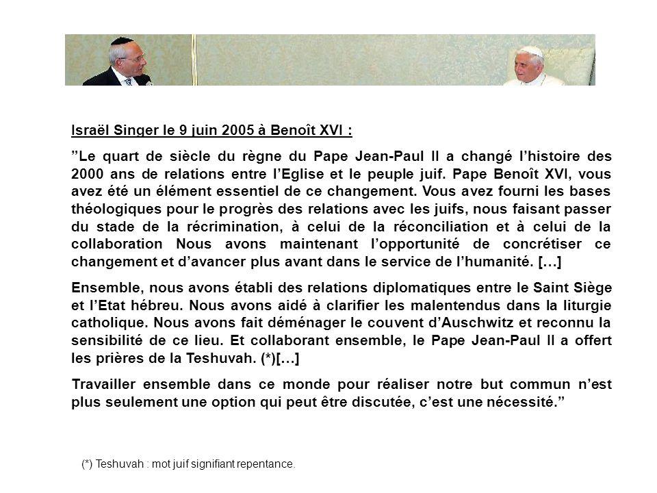 Israël Singer le 9 juin 2005 à Benoît XVI : Le quart de siècle du règne du Pape Jean-Paul II a changé lhistoire des 2000 ans de relations entre lEglise et le peuple juif.