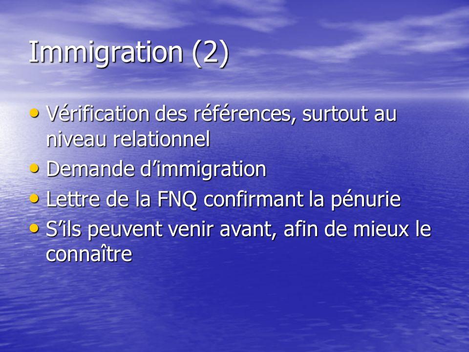 Immigration (2) Vérification des références, surtout au niveau relationnel Demande dimmigration Lettre de la FNQ confirmant la pénurie Sils peuvent venir avant, afin de mieux le connaître