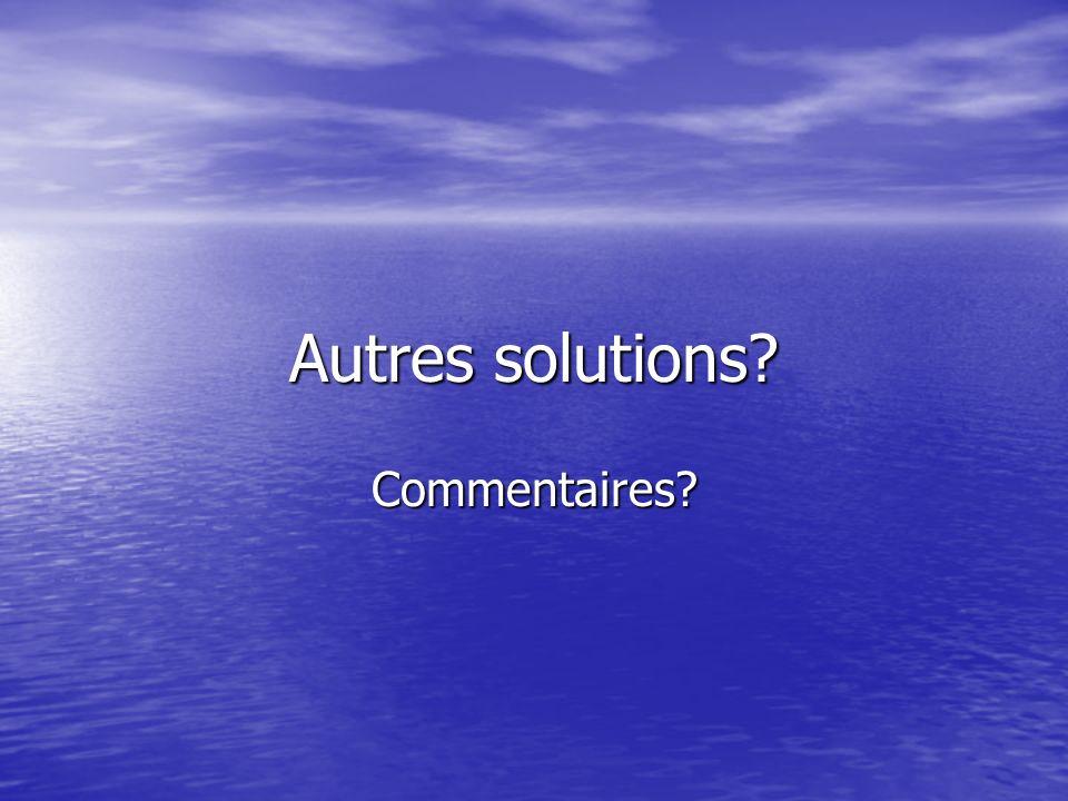 Autres solutions? Commentaires?