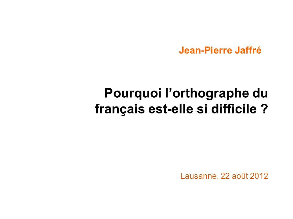 Pourquoi lorthographe du français est-elle si difficile ? Lausanne, 22 août 2012 Jean-Pierre Jaffré