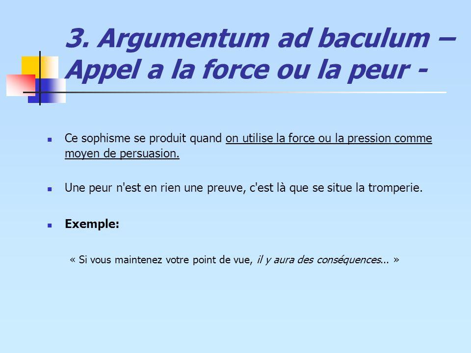 3. Argumentum ad baculum – Appel a la force ou la peur - Ce sophisme se produit quand on utilise la force ou la pression comme moyen de persuasion. Un