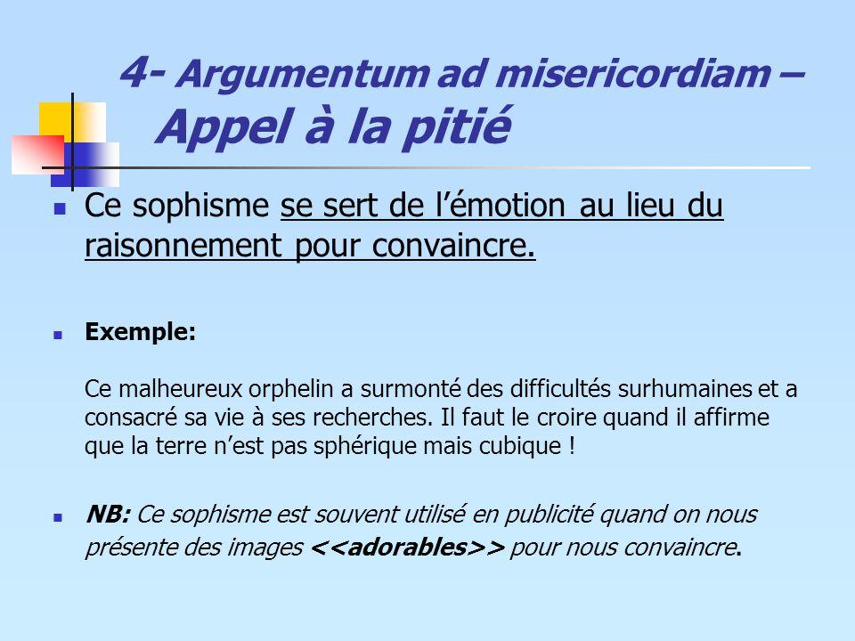 4- Argumentum ad misericordiam – Appel à la pitié Ce sophisme se sert de lémotion au lieu du raisonnement pour convaincre. Exemple: Ce malheureux orph