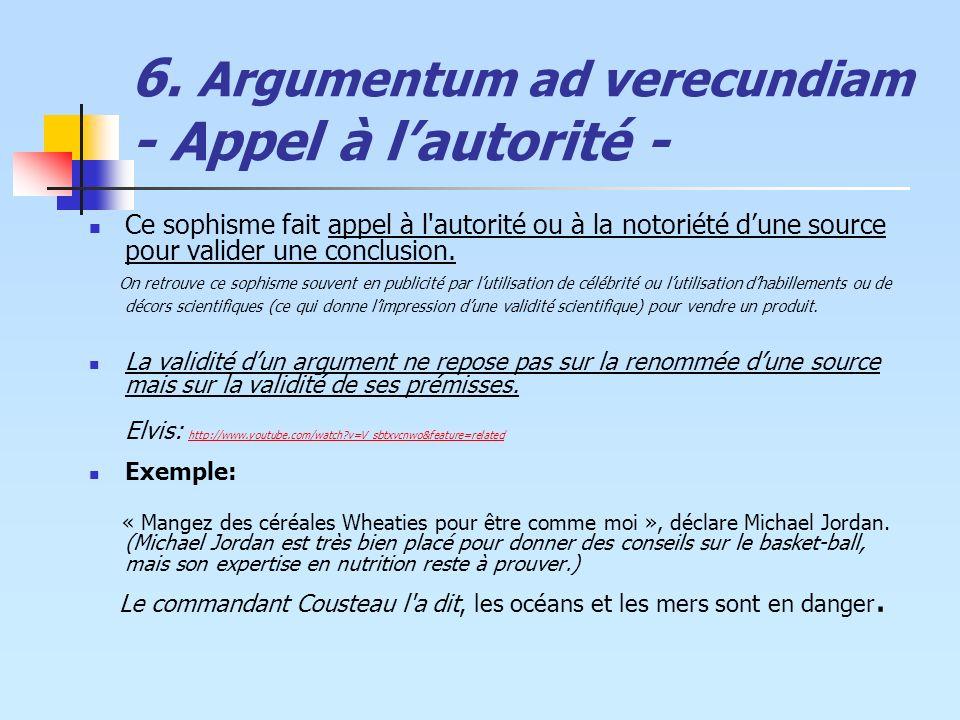 6. Argumentum ad verecundiam - Appel à lautorité - Ce sophisme fait appel à l'autorité ou à la notoriété dune source pour valider une conclusion. On r