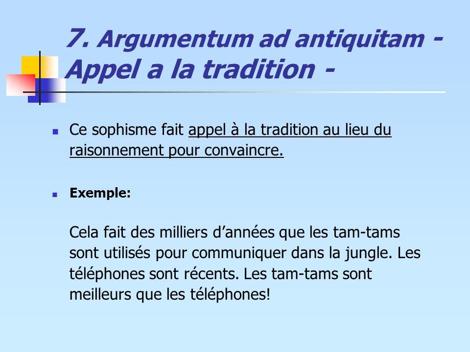 7. Argumentum ad antiquitam - Appel a la tradition - Ce sophisme fait appel à la tradition au lieu du raisonnement pour convaincre. Exemple: Cela fait