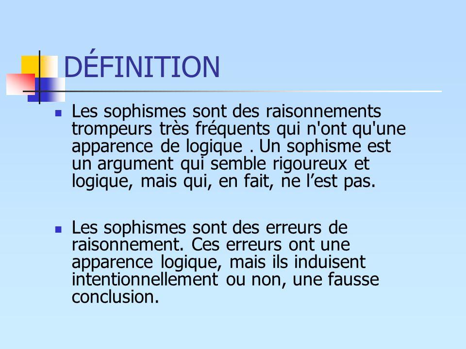 DÉFINITION Les sophismes sont des raisonnements trompeurs très fréquents qui n'ont qu'une apparence de logique. Un sophisme est un argument qui semble