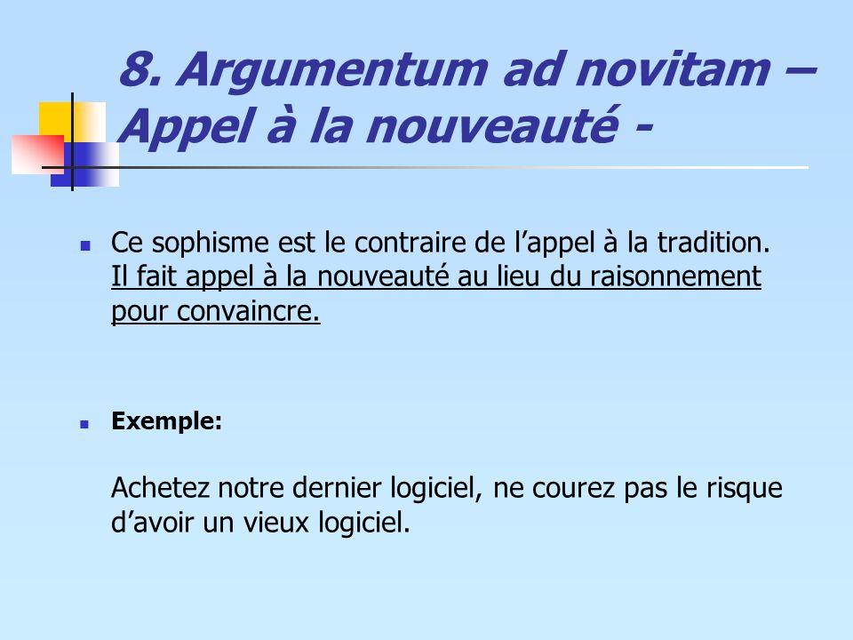 8. Argumentum ad novitam – Appel à la nouveauté - Ce sophisme est le contraire de lappel à la tradition. Il fait appel à la nouveauté au lieu du raiso