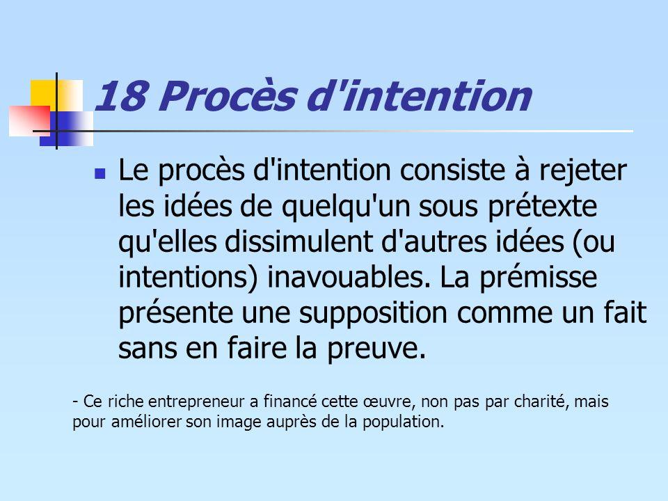18 Procès d'intention Le procès d'intention consiste à rejeter les idées de quelqu'un sous prétexte qu'elles dissimulent d'autres idées (ou intentions