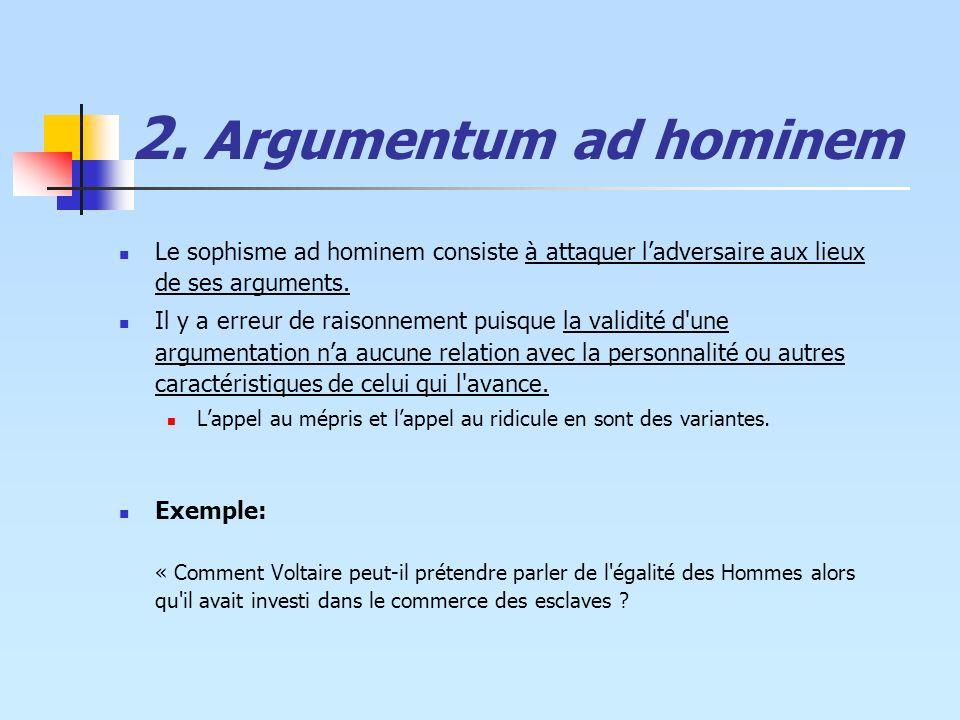 2. Argumentum ad hominem Le sophisme ad hominem consiste à attaquer ladversaire aux lieux de ses arguments. Il y a erreur de raisonnement puisque la v