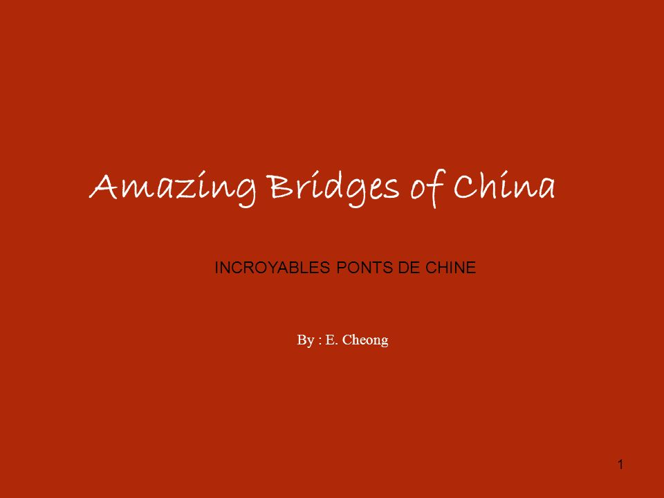 1 Amazing Bridges of China By : E. Cheong INCROYABLES PONTS DE CHINE