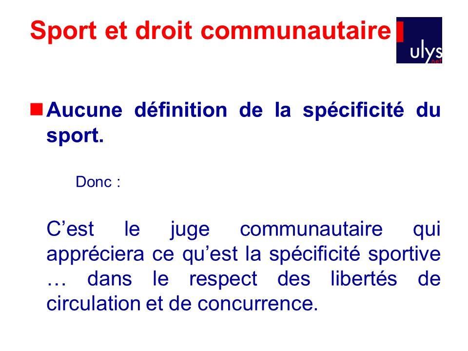 Sport et droit communautaire Aucune définition de la spécificité du sport. Donc : Cest le juge communautaire qui appréciera ce quest la spécificité sp